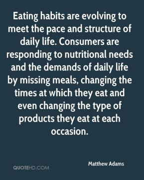 Matthew Adams  - Eating habits are evolving to meet the pace and structure of daily life. Consumers are responding to nutritional needs and the demands of daily life by missing meals, changing the times at which they eat and even changing the type of products they eat at each occasion.