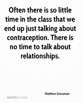 Matthew Grossman  - Often there is so little time in the class that we end up just talking about contraception. There is no time to talk about relationships.