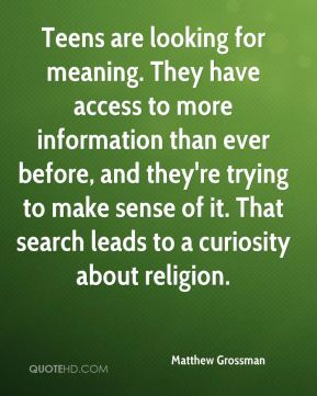 Matthew Grossman  - Teens are looking for meaning. They have access to more information than ever before, and they're trying to make sense of it. That search leads to a curiosity about religion.