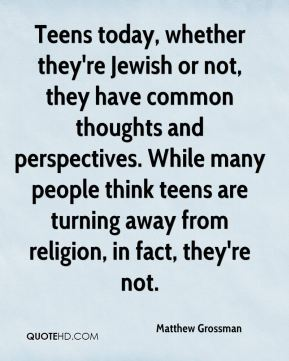 Matthew Grossman  - Teens today, whether they're Jewish or not, they have common thoughts and perspectives. While many people think teens are turning away from religion, in fact, they're not.