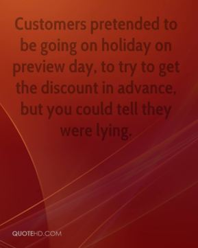Matthew Murphy  - Customers pretended to be going on holiday on preview day, to try to get the discount in advance, but you could tell they were lying.