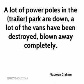 Maureen Graham  - A lot of power poles in the (trailer) park are down, a lot of the vans have been destroyed, blown away completely.