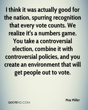 Max Miller  - I think it was actually good for the nation, spurring recognition that every vote counts. We realize it's a numbers game. You take a controversial election, combine it with controversial policies, and you create an environment that will get people out to vote.
