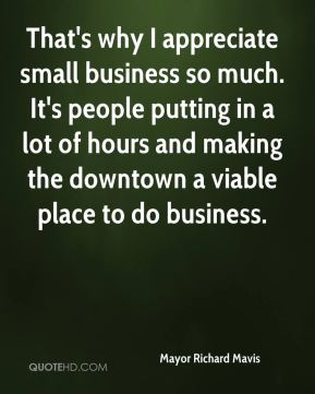 That's why I appreciate small business so much. It's people putting in a lot of hours and making the downtown a viable place to do business.