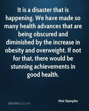 Meir Stampfer  - It is a disaster that is happening. We have made so many health advances that are being obscured and diminished by the increase in obesity and overweight. If not for that, there would be stunning achievements in good health.