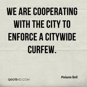 Melanie Bell  - We are cooperating with the city to enforce a citywide curfew.
