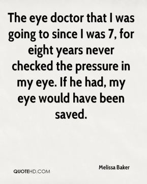 Melissa Baker  - The eye doctor that I was going to since I was 7, for eight years never checked the pressure in my eye. If he had, my eye would have been saved.