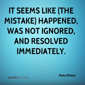 Meta Minton  - It seems like (the mistake) happened, was not ignored, and resolved immediately.