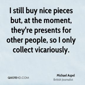 I still buy nice pieces but, at the moment, they're presents for other people, so I only collect vicariously.