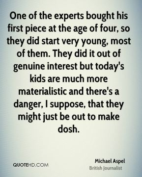 Michael Aspel - One of the experts bought his first piece at the age of four, so they did start very young, most of them. They did it out of genuine interest but today's kids are much more materialistic and there's a danger, I suppose, that they might just be out to make dosh.