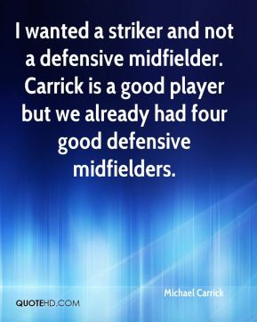 Michael Carrick  - I wanted a striker and not a defensive midfielder. Carrick is a good player but we already had four good defensive midfielders.