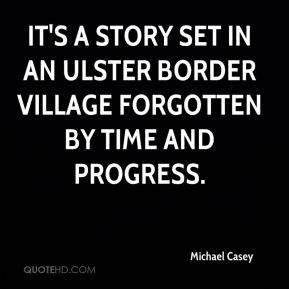 Michael Casey  - It's a story set in an Ulster border village forgotten by time and progress.