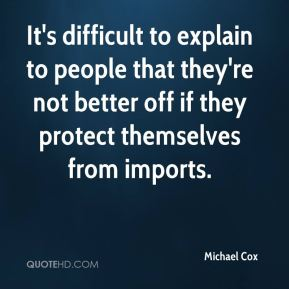 Michael Cox  - It's difficult to explain to people that they're not better off if they protect themselves from imports.