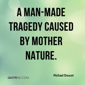 a man-made tragedy caused by Mother Nature.