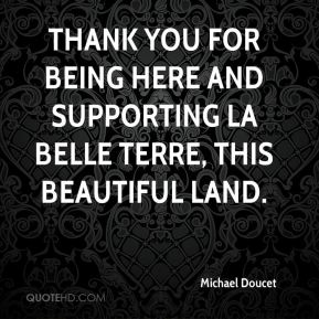 Michael Doucet  - Thank you for being here and supporting la belle terre, this beautiful land.