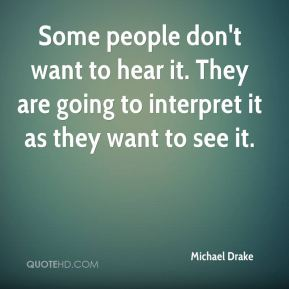 Michael Drake  - Some people don't want to hear it. They are going to interpret it as they want to see it.