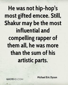 He was not hip-hop's most gifted emcee. Still, Shakur may be the most influential and compelling rapper of them all, he was more than the sum of his artistic parts.