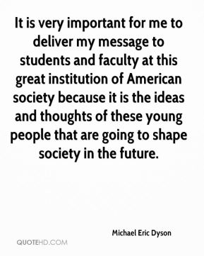 It is very important for me to deliver my message to students and faculty at this great institution of American society because it is the ideas and thoughts of these young people that are going to shape society in the future.