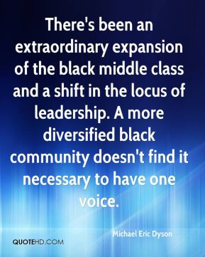Michael Eric Dyson  - There's been an extraordinary expansion of the black middle class and a shift in the locus of leadership. A more diversified black community doesn't find it necessary to have one voice.