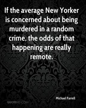 Michael Farrell  - If the average New Yorker is concerned about being murdered in a random crime, the odds of that happening are really remote.