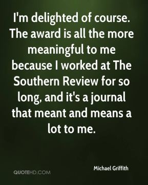 Michael Griffith  - I'm delighted of course. The award is all the more meaningful to me because I worked at The Southern Review for so long, and it's a journal that meant and means a lot to me.