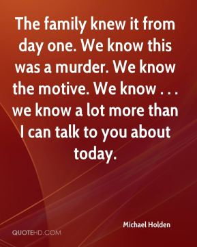 The family knew it from day one. We know this was a murder. We know the motive. We know . . . we know a lot more than I can talk to you about today.