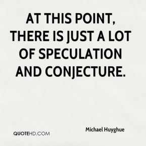 Michael Huyghue  - At this point, there is just a lot of speculation and conjecture.