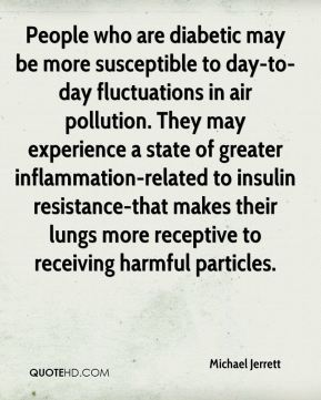 Michael Jerrett  - People who are diabetic may be more susceptible to day-to-day fluctuations in air pollution. They may experience a state of greater inflammation-related to insulin resistance-that makes their lungs more receptive to receiving harmful particles.