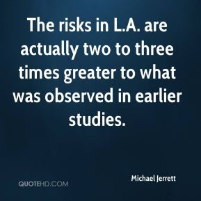 Michael Jerrett  - The risks in L.A. are actually two to three times greater to what was observed in earlier studies.