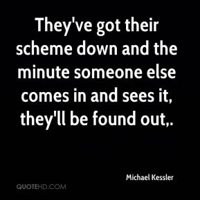 Michael Kessler  - They've got their scheme down and the minute someone else comes in and sees it, they'll be found out.