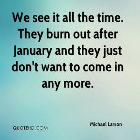Michael Larson  - We see it all the time. They burn out after January and they just don't want to come in any more.