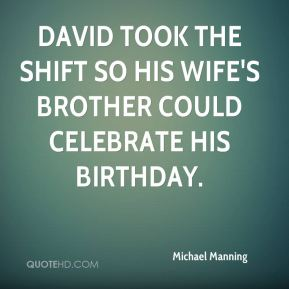 Michael Manning  - David took the shift so his wife's brother could celebrate his birthday.
