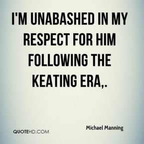 Michael Manning  - I'm unabashed in my respect for him following the Keating era.