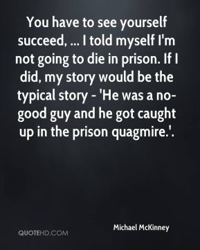 Michael McKinney  - You have to see yourself succeed, ... I told myself I'm not going to die in prison. If I did, my story would be the typical story - 'He was a no-good guy and he got caught up in the prison quagmire.'.