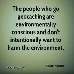 Michael Newton  - The people who go geocaching are environmentally conscious and don't intentionally want to harm the environment.