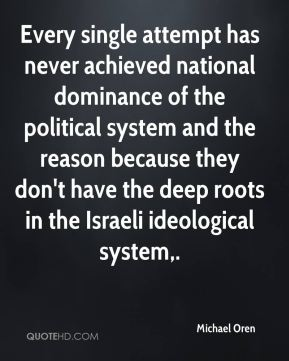 Michael Oren  - Every single attempt has never achieved national dominance of the political system and the reason because they don't have the deep roots in the Israeli ideological system.