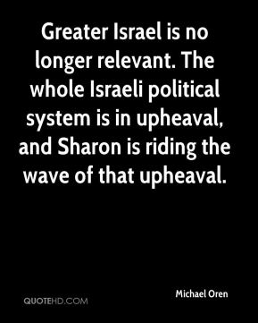 Michael Oren  - Greater Israel is no longer relevant. The whole Israeli political system is in upheaval, and Sharon is riding the wave of that upheaval.