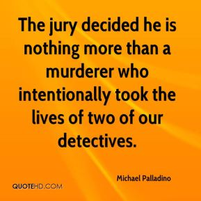 Michael Palladino  - The jury decided he is nothing more than a murderer who intentionally took the lives of two of our detectives.