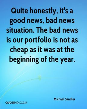 Michael Sandler  - Quite honestly, it's a good news, bad news situation. The bad news is our portfolio is not as cheap as it was at the beginning of the year.