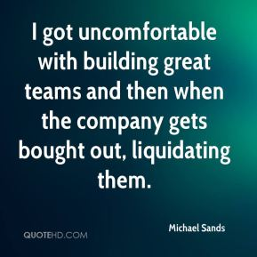 I got uncomfortable with building great teams and then when the company gets bought out, liquidating them.