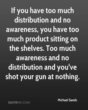If you have too much distribution and no awareness, you have too much product sitting on the shelves. Too much awareness and no distribution and you've shot your gun at nothing.