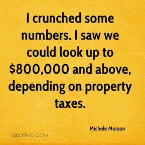 I crunched some numbers. I saw we could look up to $800,000 and above, depending on property taxes.