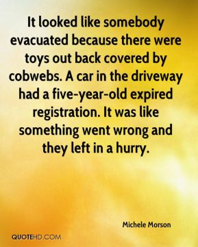 Michele Morson  - It looked like somebody evacuated because there were toys out back covered by cobwebs. A car in the driveway had a five-year-old expired registration. It was like something went wrong and they left in a hurry.