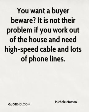 You want a buyer beware? It is not their problem if you work out of the house and need high-speed cable and lots of phone lines.