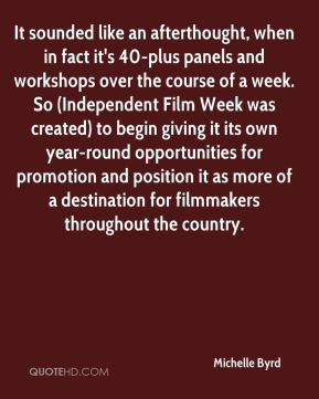 Michelle Byrd  - It sounded like an afterthought, when in fact it's 40-plus panels and workshops over the course of a week. So (Independent Film Week was created) to begin giving it its own year-round opportunities for promotion and position it as more of a destination for filmmakers throughout the country.