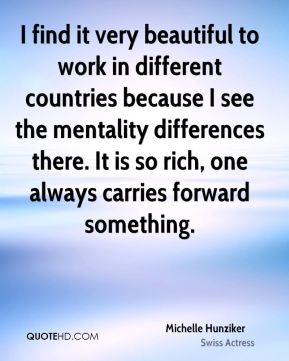 Michelle Hunziker - I find it very beautiful to work in different countries because I see the mentality differences there. It is so rich, one always carries forward something.