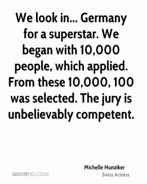 Michelle Hunziker - We look in... Germany for a superstar. We began with 10,000 people, which applied. From these 10,000, 100 was selected. The jury is unbelievably competent.