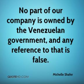 Michelle Shafer  - No part of our company is owned by the Venezuelan government, and any reference to that is false.
