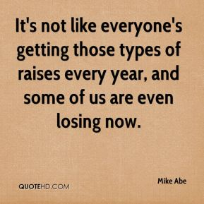 Mike Abe  - It's not like everyone's getting those types of raises every year, and some of us are even losing now.