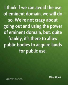 Mike Albert  - I think if we can avoid the use of eminent domain, we will do so. We're not crazy about going out and using the power of eminent domain, but, quite frankly, it's there to allow public bodies to acquire lands for public use.